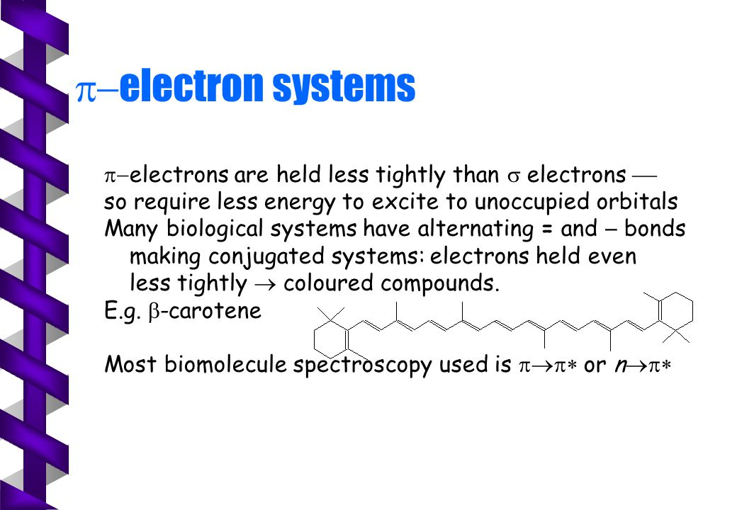  electron systems  electrons are held less tightly than  electrons  so require less energy to excite to unoccupied orbitals Many biological systems have alternating = and  bonds making conjugated systems: electrons held even less tightly  coloured compounds.