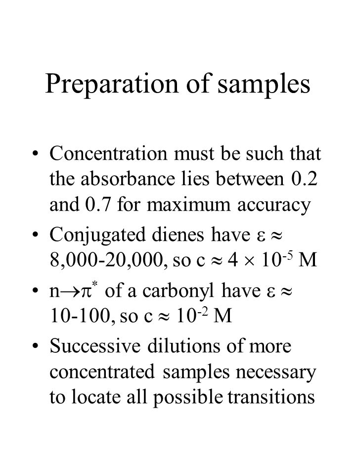 Preparation of samples Concentration must be such that the absorbance lies between 0.2 and 0.7 for maximum accuracy Conjugated dienes have   8,000-20,000, so c  4  10 -5 M n  * of a carbonyl have   10-100, so c  10 -2 M Successive dilutions of more concentrated samples necessary to locate all possible transitions