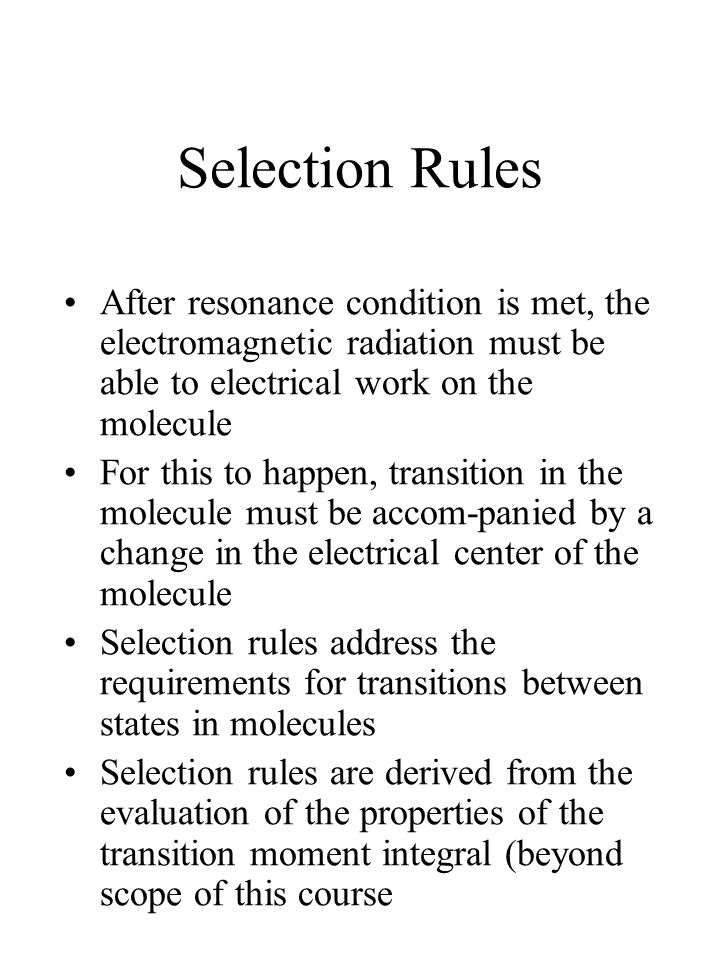 Selection Rules After resonance condition is met, the electromagnetic radiation must be able to electrical work on the molecule For this to happen, transition in the molecule must be accom-panied by a change in the electrical center of the molecule Selection rules address the requirements for transitions between states in molecules Selection rules are derived from the evaluation of the properties of the transition moment integral (beyond scope of this course