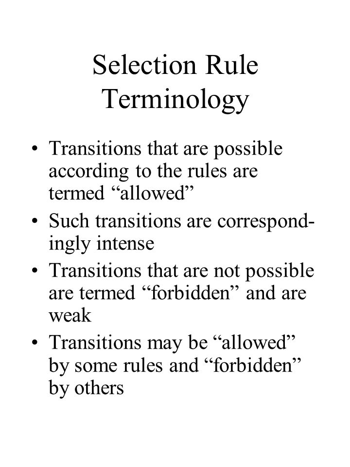 Selection Rule Terminology Transitions that are possible according to the rules are termed allowed Such transitions are correspond- ingly intense Transitions that are not possible are termed forbidden and are weak Transitions may be allowed by some rules and forbidden by others
