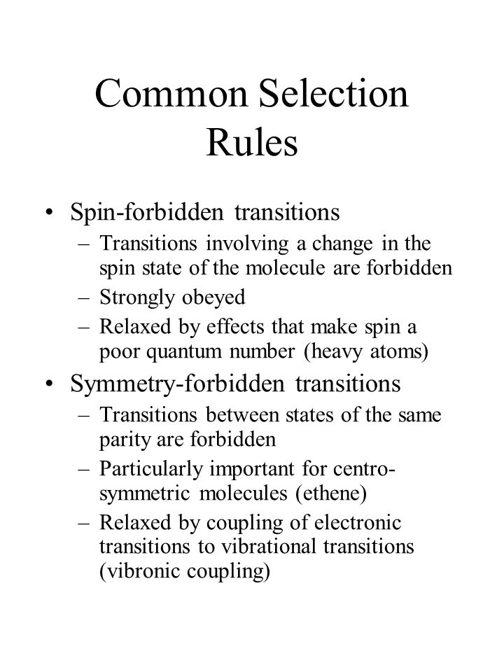 Common Selection Rules Spin-forbidden transitions –Transitions involving a change in the spin state of the molecule are forbidden –Strongly obeyed –Relaxed by effects that make spin a poor quantum number (heavy atoms) Symmetry-forbidden transitions –Transitions between states of the same parity are forbidden –Particularly important for centro- symmetric molecules (ethene) –Relaxed by coupling of electronic transitions to vibrational transitions (vibronic coupling)