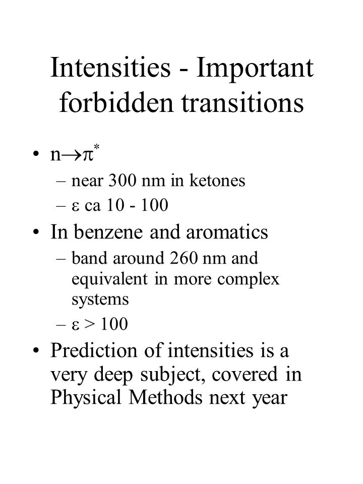 Intensities - Important forbidden transitions n  * –near 300 nm in ketones –  ca 10 - 100 In benzene and aromatics –band around 260 nm and equivalent in more complex systems –  > 100 Prediction of intensities is a very deep subject, covered in Physical Methods next year