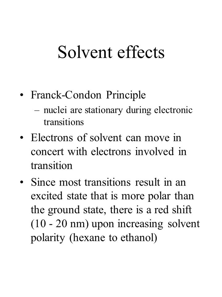 Solvent effects Franck-Condon Principle –nuclei are stationary during electronic transitions Electrons of solvent can move in concert with electrons involved in transition Since most transitions result in an excited state that is more polar than the ground state, there is a red shift (10 - 20 nm) upon increasing solvent polarity (hexane to ethanol)