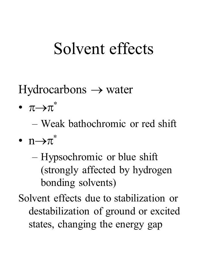 Solvent effects Hydrocarbons  water  * –Weak bathochromic or red shift n  * –Hypsochromic or blue shift (strongly affected by hydrogen bonding solvents) Solvent effects due to stabilization or destabilization of ground or excited states, changing the energy gap