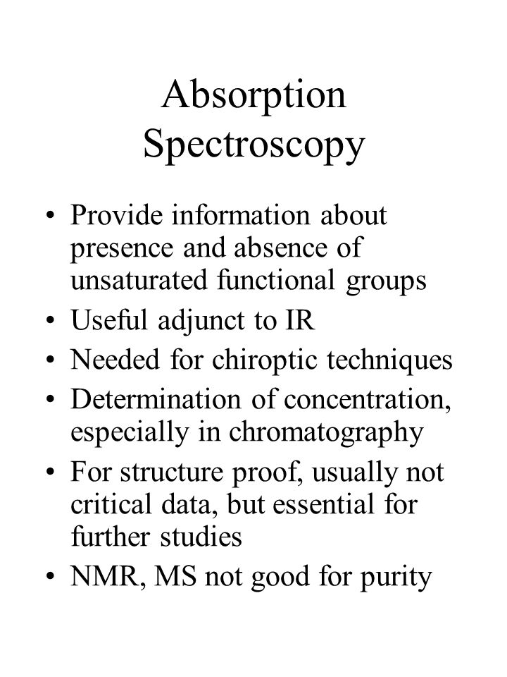 Absorption Spectroscopy Provide information about presence and absence of unsaturated functional groups Useful adjunct to IR Needed for chiroptic techniques Determination of concentration, especially in chromatography For structure proof, usually not critical data, but essential for further studies NMR, MS not good for purity