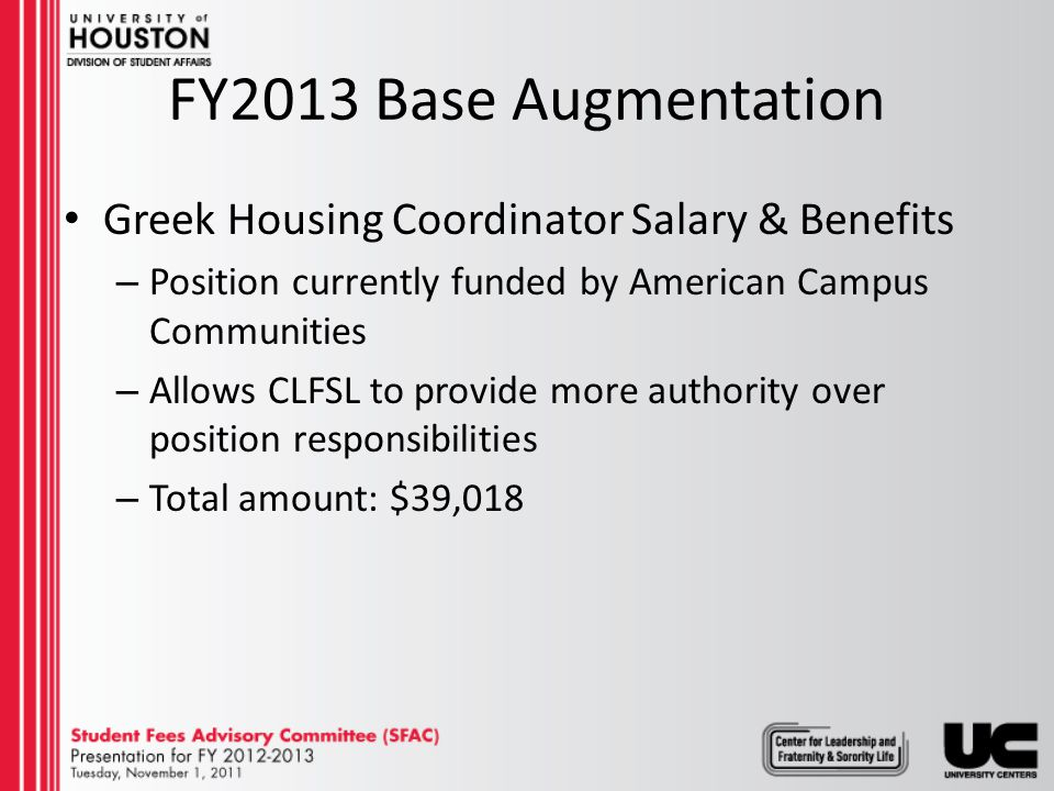 FY2013 Base Augmentation Greek Housing Coordinator Salary & Benefits – Position currently funded by American Campus Communities – Allows CLFSL to provide more authority over position responsibilities – Total amount: $39,018