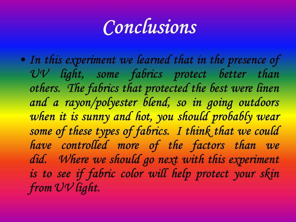 Conclusions In this experiment we learned that in the presence of UV light, some fabrics protect better than others. The fabrics that protected the be