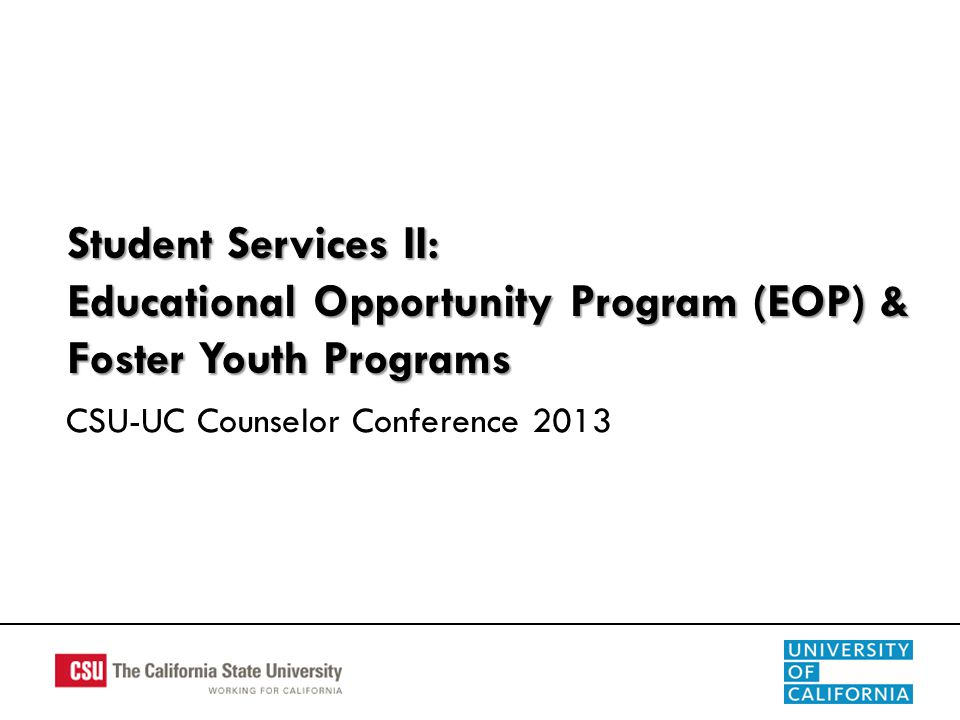 Student Services II: Educational Opportunity Program (EOP) & Foster Youth Programs CSU-UC Counselor Conference 2013