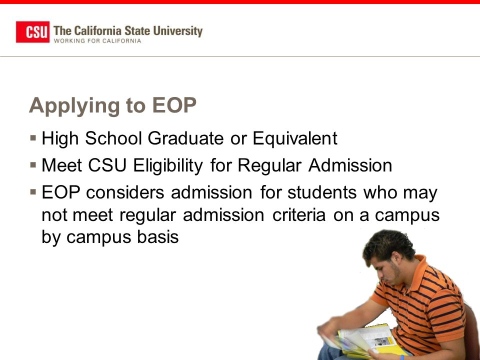 Applying to EOP  High School Graduate or Equivalent  Meet CSU Eligibility for Regular Admission  EOP considers admission for students who may not meet regular admission criteria on a campus by campus basis