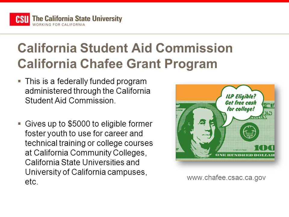 www.chafee.csac.ca.gov California Student Aid Commission California Chafee Grant Program  This is a federally funded program administered through the California Student Aid Commission.