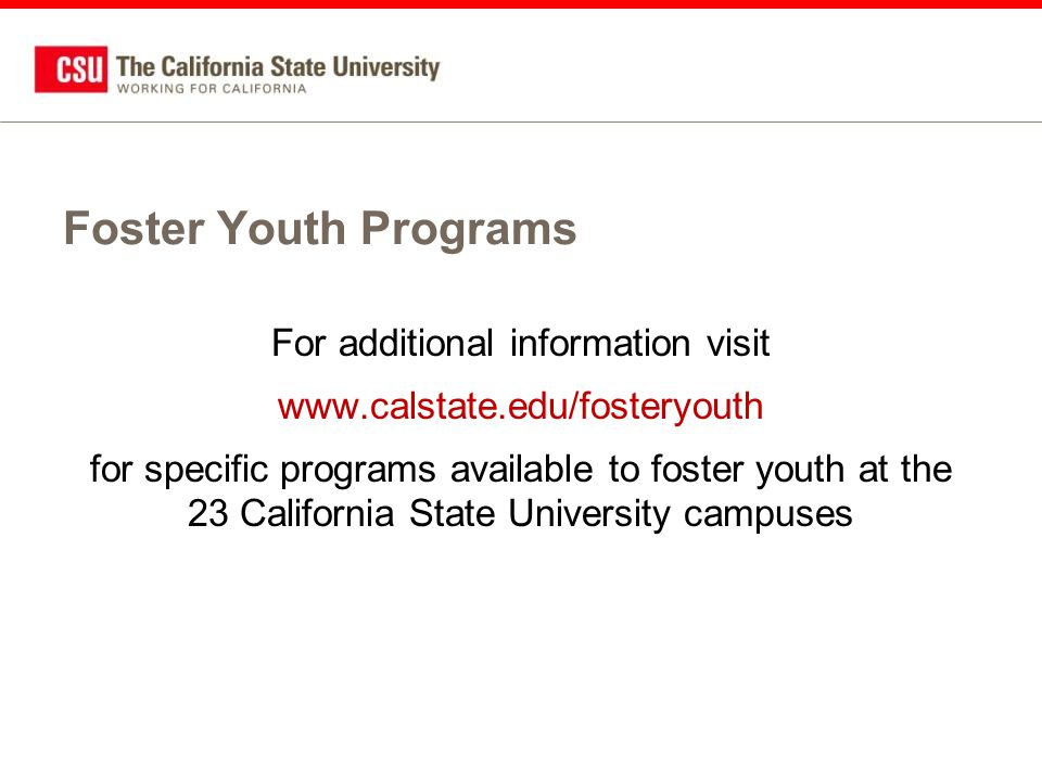 Foster Youth Programs For additional information visit www.calstate.edu/fosteryouth for specific programs available to foster youth at the 23 California State University campuses