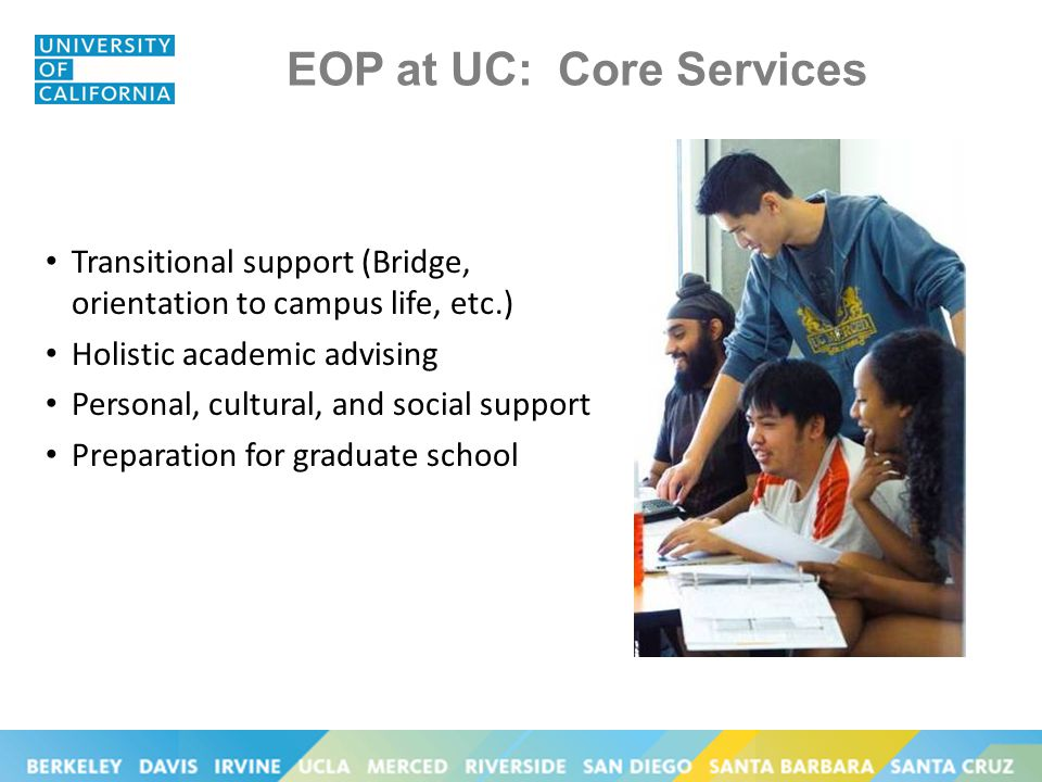 EOP at UC: Core Services Transitional support (Bridge, orientation to campus life, etc.) Holistic academic advising Personal, cultural, and social support Preparation for graduate school