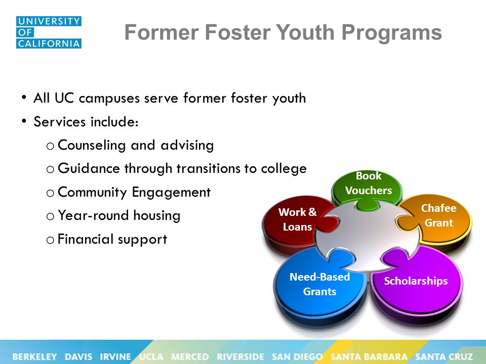 Former Foster Youth Programs All UC campuses serve former foster youth Services include: o Counseling and advising o Guidance through transitions to college o Community Engagement o Year-round housing o Financial support Book Vouchers Chafee Grant Scholarships Need-Based Grants Work & Loans