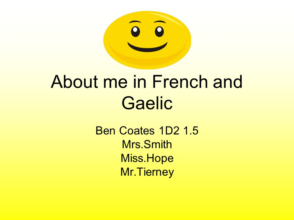 About me in French and Gaelic Ben Coates 1D2 1.5 Mrs.Smith Miss.Hope Mr.Tierney