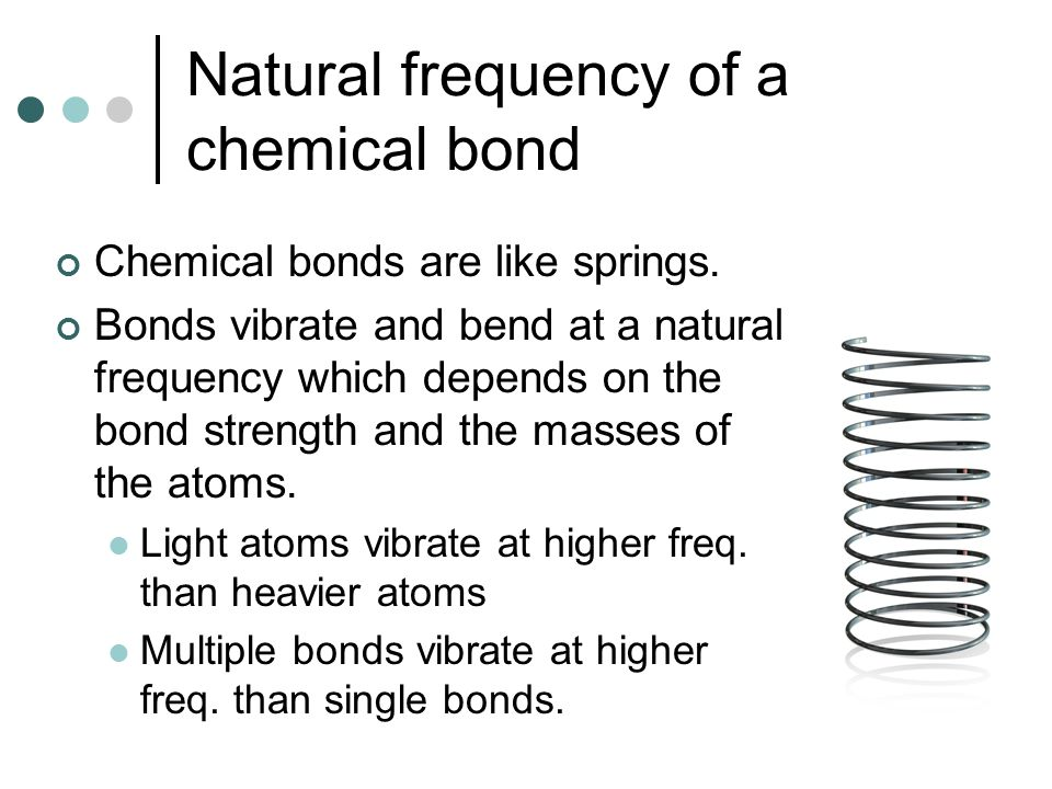 Natural frequency of a chemical bond Chemical bonds are like springs. Bonds vibrate and bend at a natural frequency which depends on the bond strength
