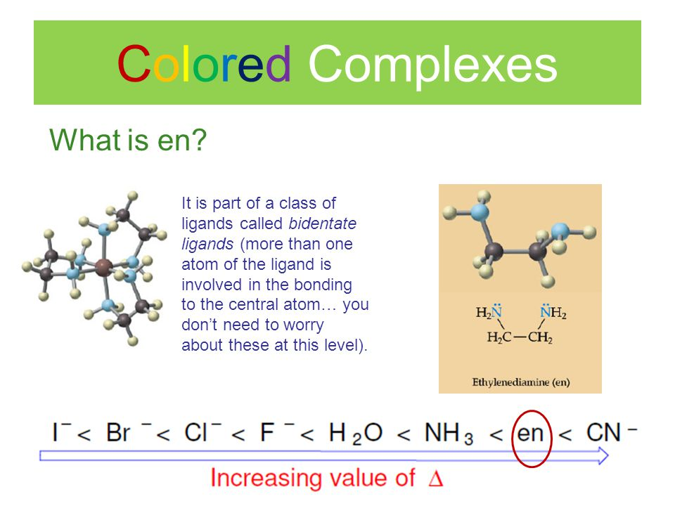 Colored Complexes What is en? It is part of a class of ligands called bidentate ligands (more than one atom of the ligand is involved in the bonding t