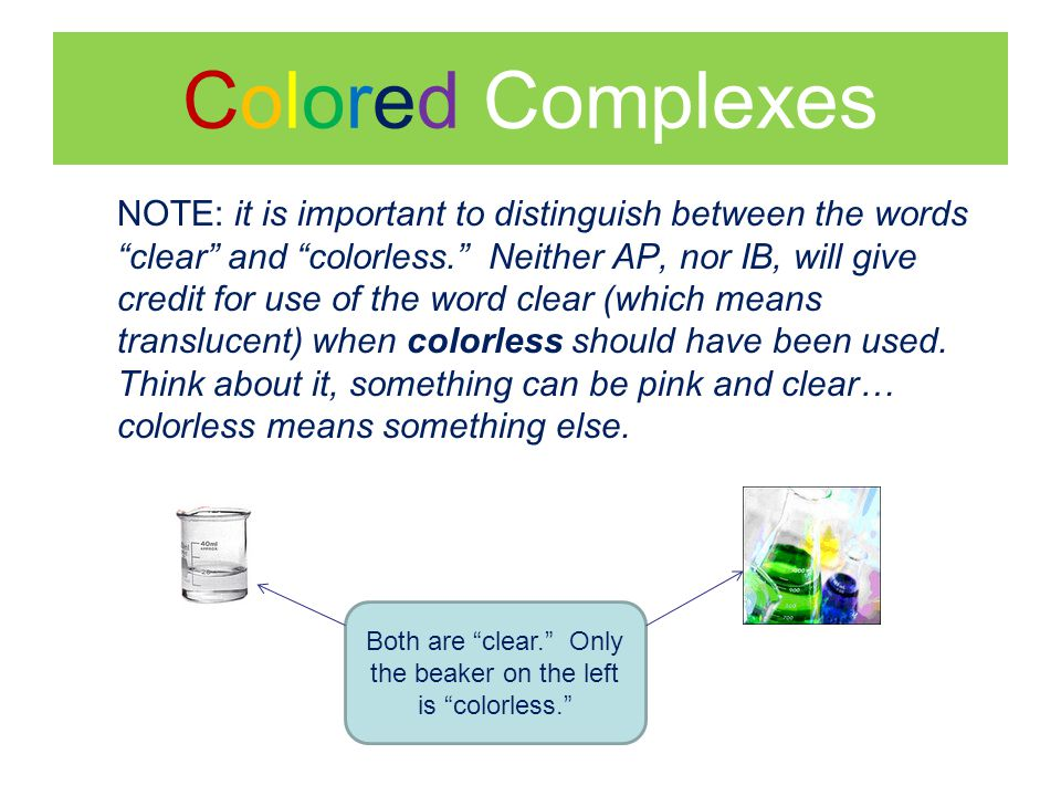 Colored Complexes NOTE: it is important to distinguish between the words clear and colorless. Neither AP, nor IB, will give credit for use of the word clear (which means translucent) when colorless should have been used.