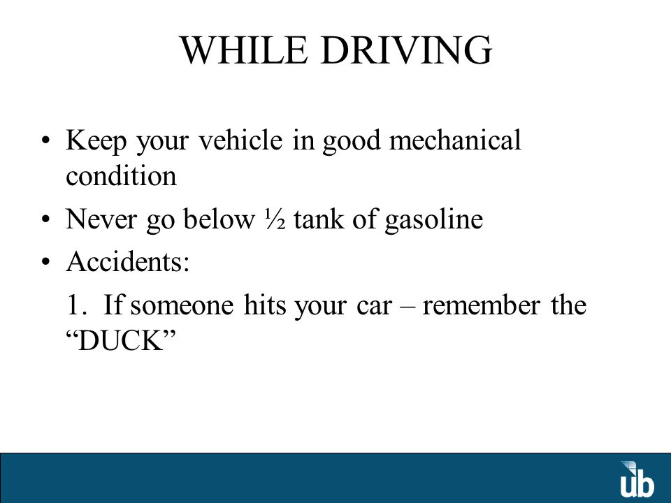 WHILE DRIVING Keep your vehicle in good mechanical condition Never go below ½ tank of gasoline Accidents: 1.