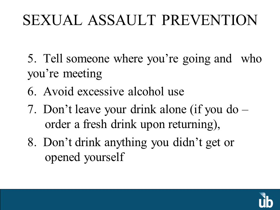 SEXUAL ASSAULT PREVENTION 5. Tell someone where you're going and who you're meeting 6.