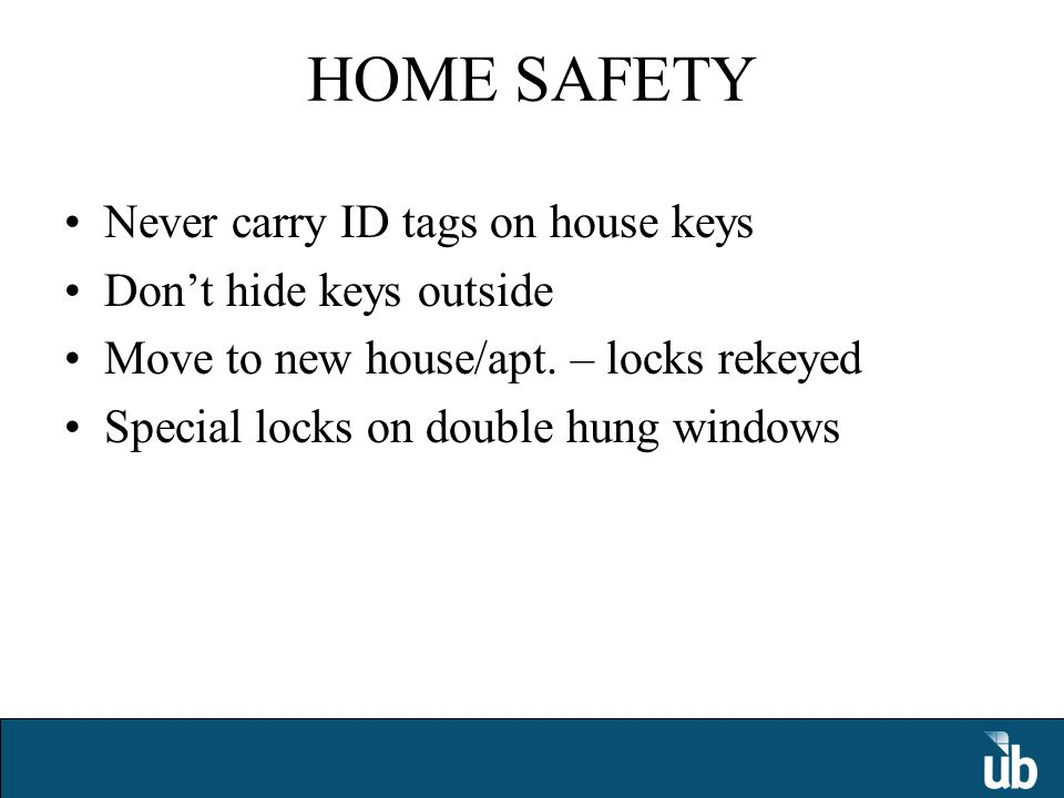 HOME SAFETY Never carry ID tags on house keys Don't hide keys outside Move to new house/apt.