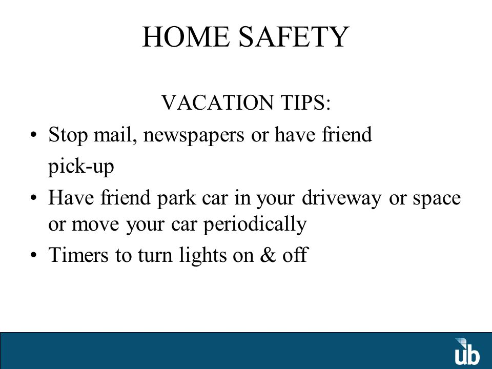 HOME SAFETY VACATION TIPS: Stop mail, newspapers or have friend pick-up Have friend park car in your driveway or space or move your car periodically Timers to turn lights on & off
