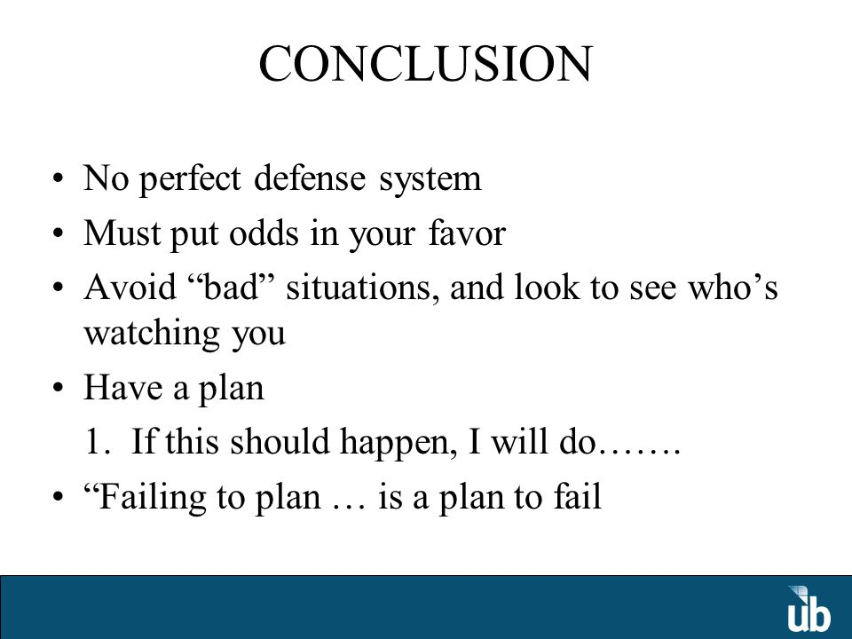CONCLUSION No perfect defense system Must put odds in your favor Avoid bad situations, and look to see who's watching you Have a plan 1.
