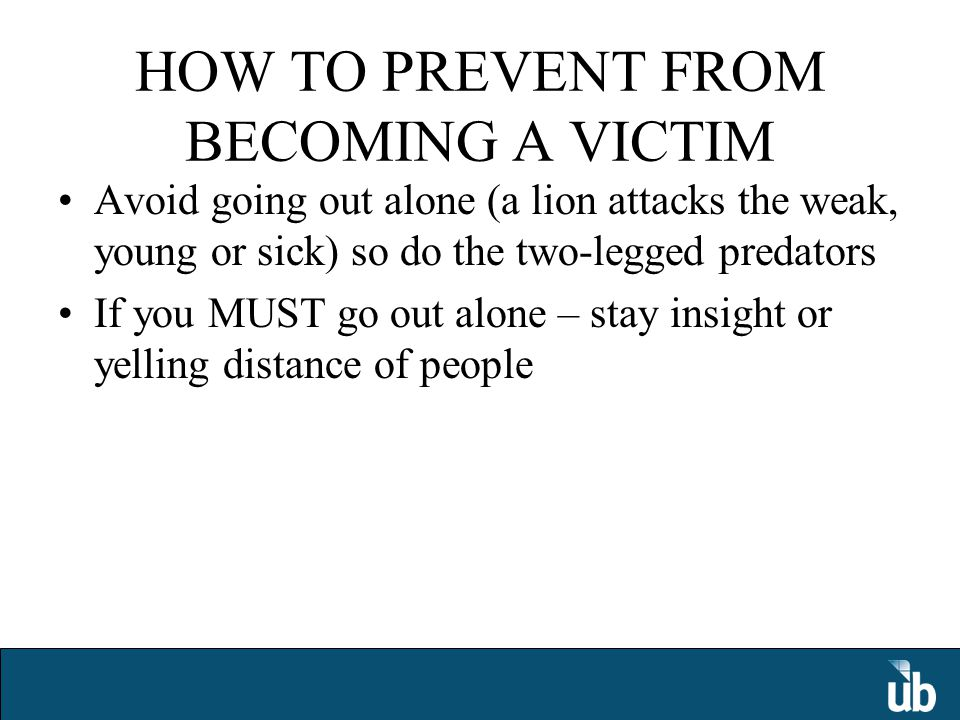 HOW TO PREVENT FROM BECOMING A VICTIM Avoid going out alone (a lion attacks the weak, young or sick) so do the two-legged predators If you MUST go out alone – stay insight or yelling distance of people