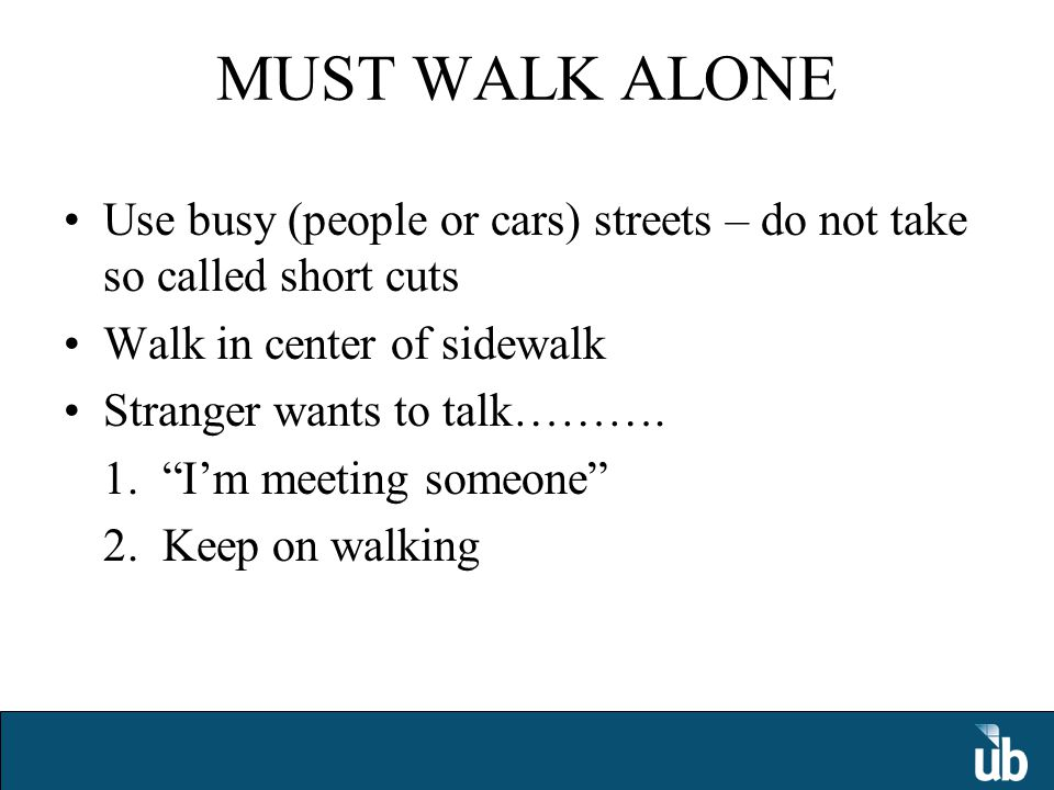 MUST WALK ALONE Use busy (people or cars) streets – do not take so called short cuts Walk in center of sidewalk Stranger wants to talk……….