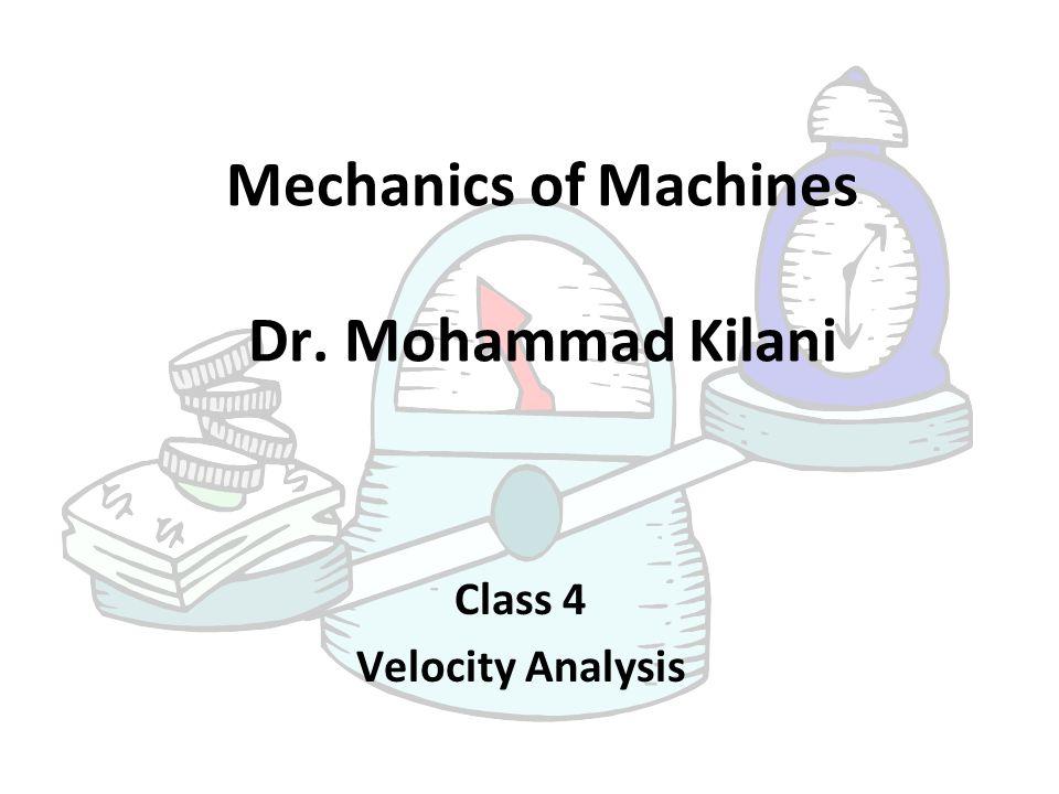 Mechanics of Machines Dr. Mohammad Kilani Class 4 Velocity Analysis