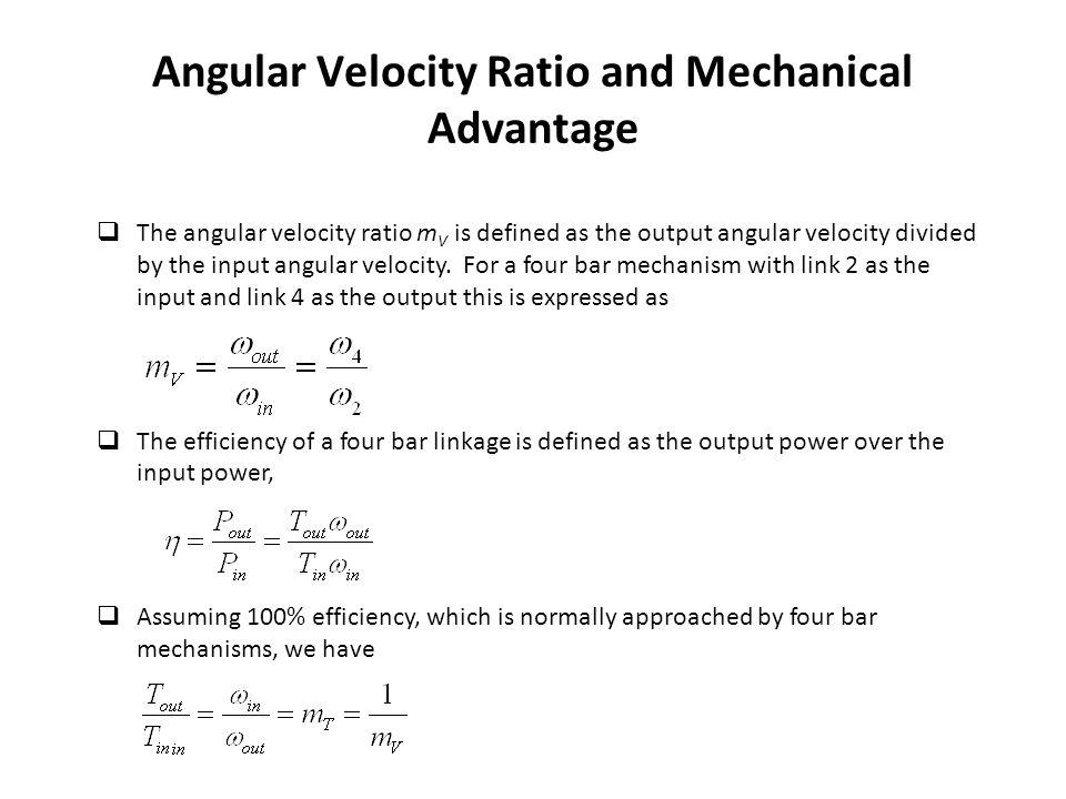 Angular Velocity Ratio and Mechanical Advantage  The angular velocity ratio m V is defined as the output angular velocity divided by the input angular velocity.