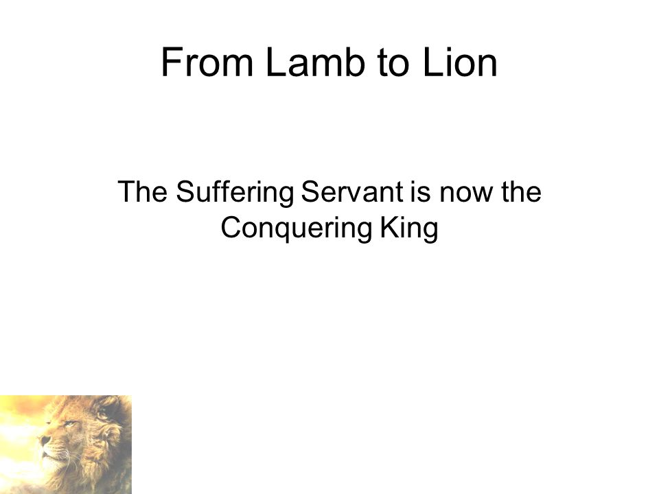 From Lamb to Lion The Suffering Servant is now the Conquering King