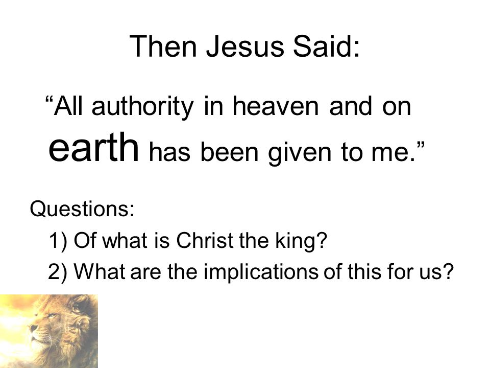Then Jesus Said: All authority in heaven and on earth has been given to me. Questions: 1) Of what is Christ the king.