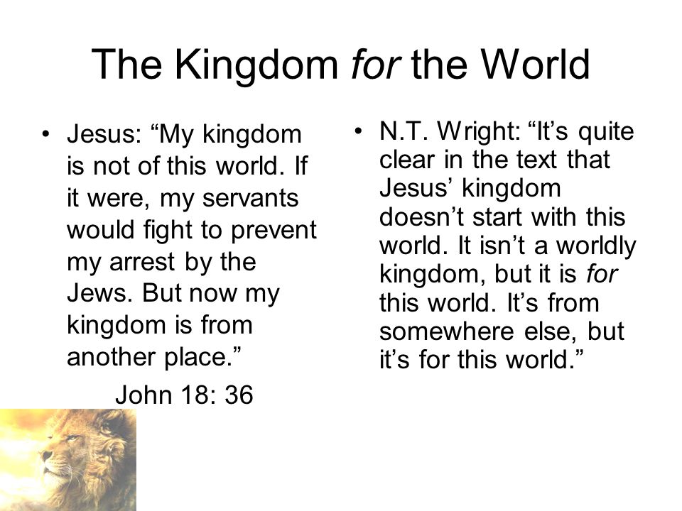 The Kingdom for the World Jesus: My kingdom is not of this world.