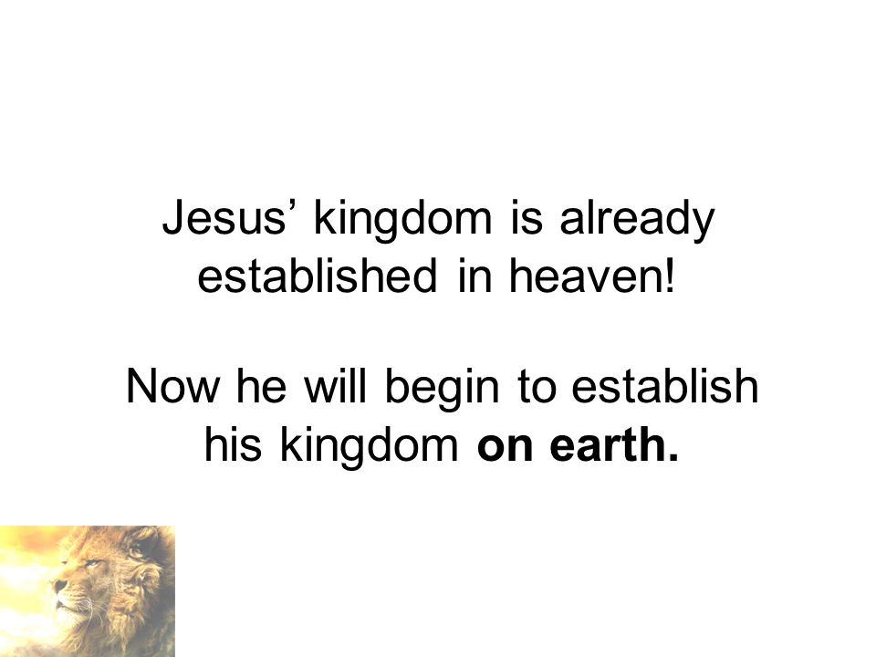 Jesus' kingdom is already established in heaven.