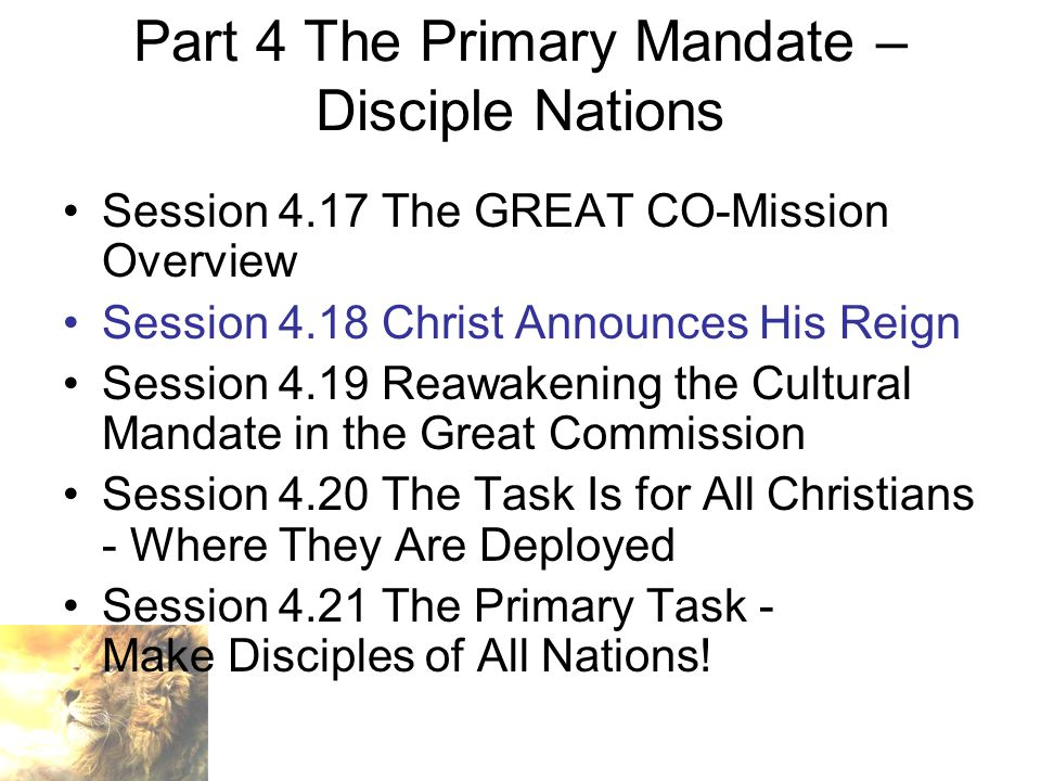 Part 4 The Primary Mandate – Disciple Nations Session 4.17 The GREAT CO-Mission Overview Session 4.18 Christ Announces His Reign Session 4.19 Reawakening the Cultural Mandate in the Great Commission Session 4.20 The Task Is for All Christians - Where They Are Deployed Session 4.21 The Primary Task - Make Disciples of All Nations!