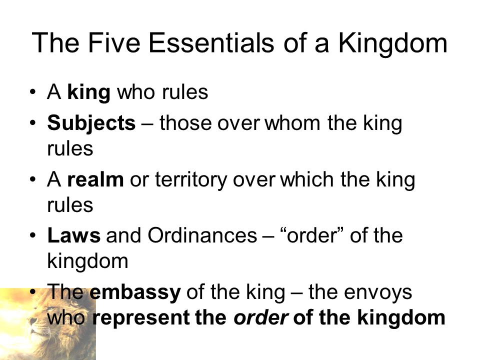 The Five Essentials of a Kingdom A king who rules Subjects – those over whom the king rules A realm or territory over which the king rules Laws and Ordinances – order of the kingdom The embassy of the king – the envoys who represent the order of the kingdom