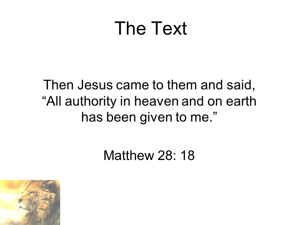 The Text Then Jesus came to them and said, All authority in heaven and on earth has been given to me. Matthew 28: 18