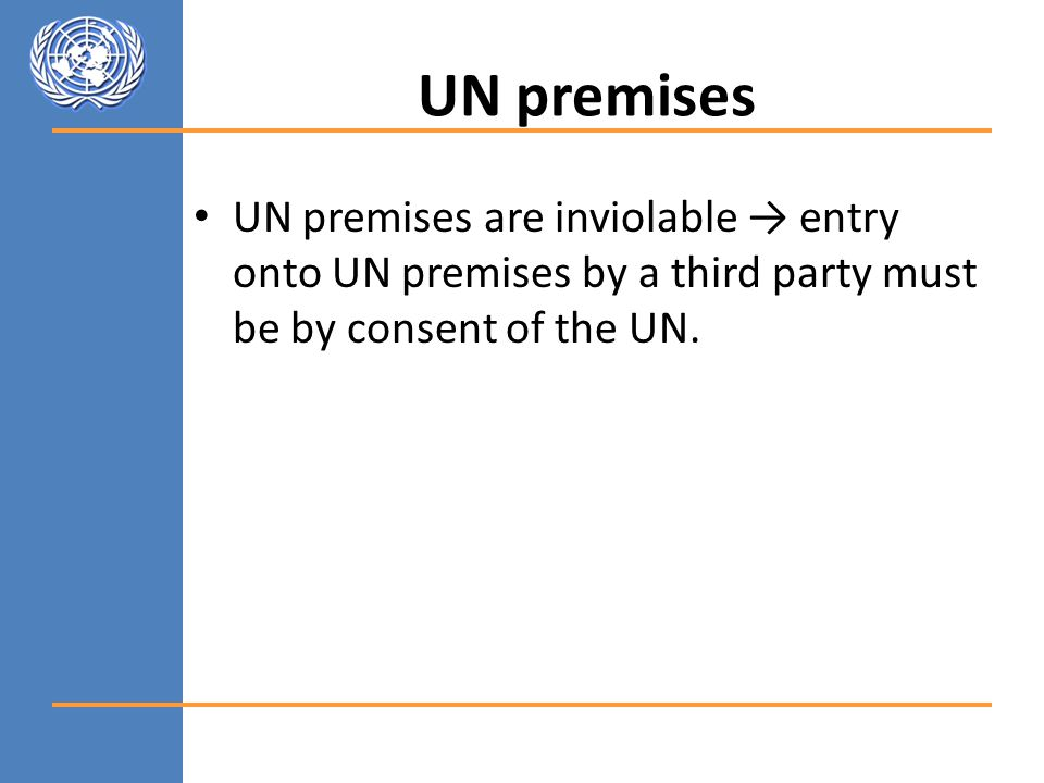UN premises UN premises are inviolable → entry onto UN premises by a third party must be by consent of the UN.