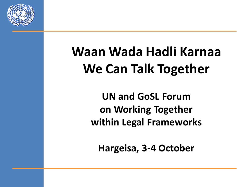 Waan Wada Hadli Karnaa We Can Talk Together UN and GoSL Forum on Working Together within Legal Frameworks Hargeisa, 3-4 October