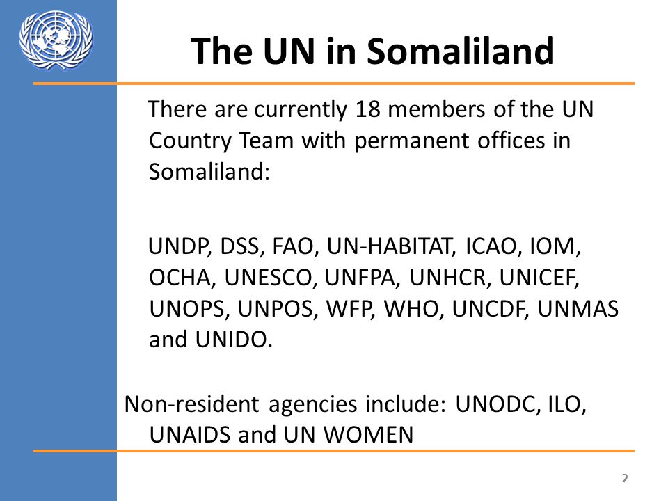 The UN in Somaliland There are currently 18 members of the UN Country Team with permanent offices in Somaliland: UNDP, DSS, FAO, UN-HABITAT, ICAO, IOM, OCHA, UNESCO, UNFPA, UNHCR, UNICEF, UNOPS, UNPOS, WFP, WHO, UNCDF, UNMAS and UNIDO.