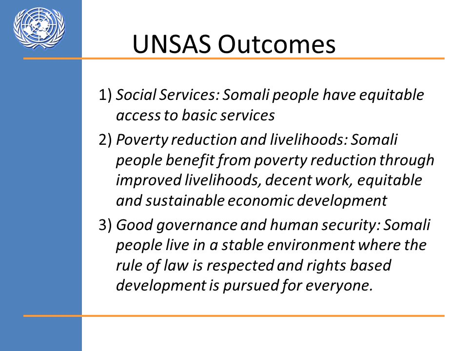 UNSAS Outcomes 1) Social Services: Somali people have equitable access to basic services 2) Poverty reduction and livelihoods: Somali people benefit from poverty reduction through improved livelihoods, decent work, equitable and sustainable economic development 3) Good governance and human security: Somali people live in a stable environment where the rule of law is respected and rights based development is pursued for everyone.