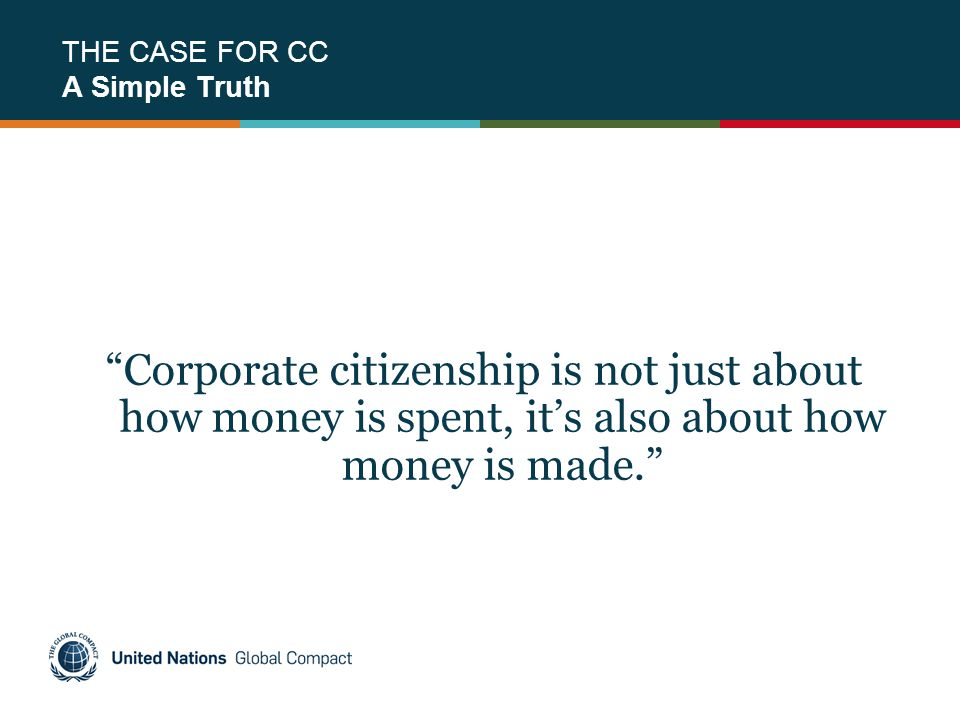 "THE CASE FOR CC A Simple Truth ""Corporate citizenship is not just about how money is spent, it's also about how money is made."""