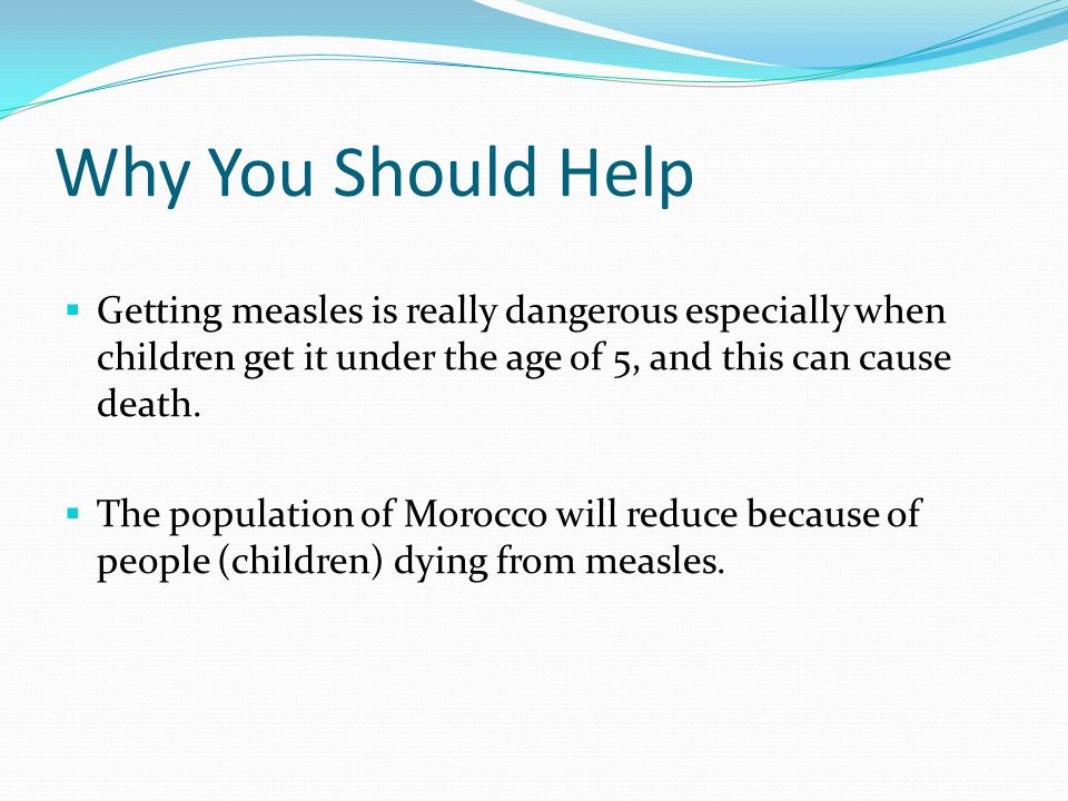 Why You Should Help  Getting measles is really dangerous especially when children get it under the age of 5, and this can cause death.