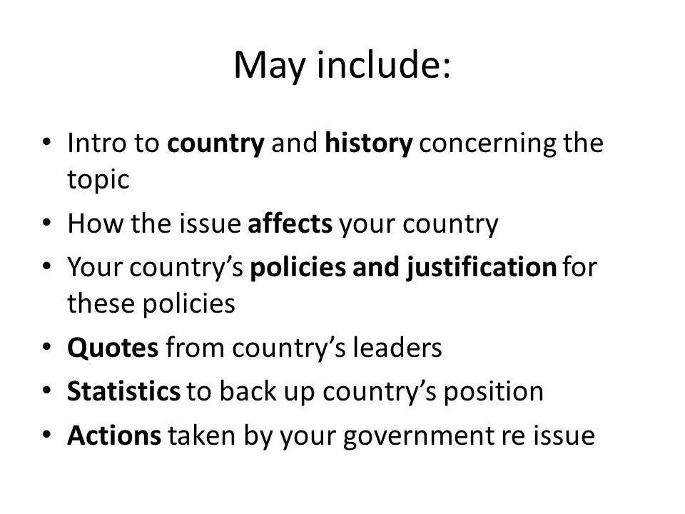 May include: Intro to country and history concerning the topic How the issue affects your country Your country's policies and justification for these