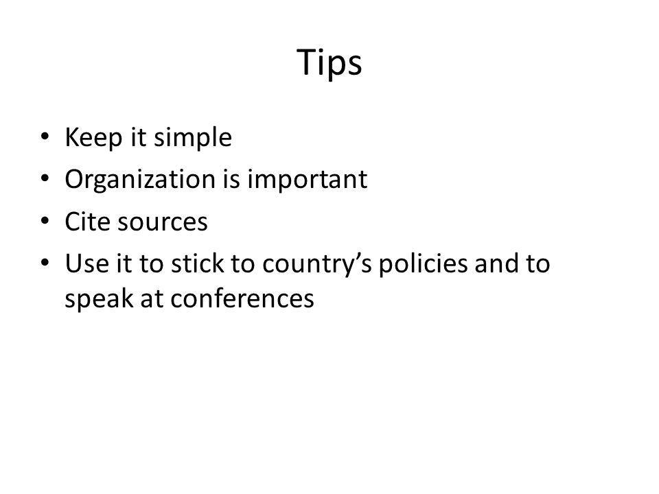 Tips Keep it simple Organization is important Cite sources Use it to stick to country's policies and to speak at conferences