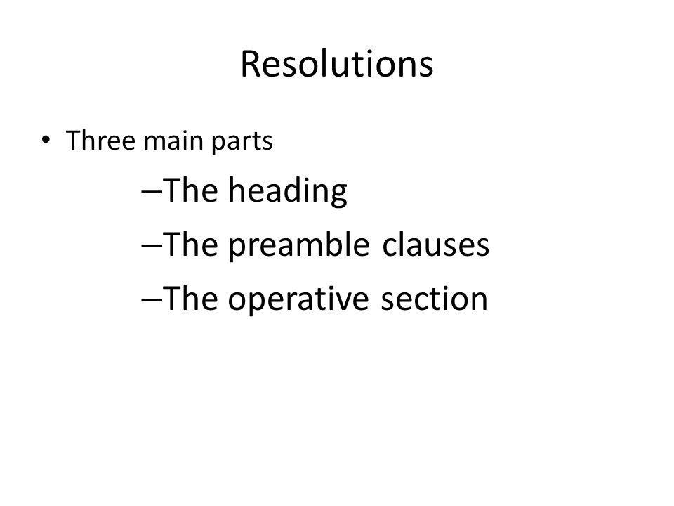 Resolutions Three main parts – The heading – The preamble clauses – The operative section