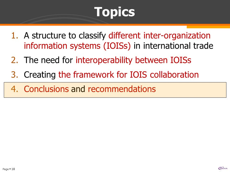 Page  18 Topics 1.A structure to classify different inter-organization information systems (IOISs) in international trade 2.The need for interoperability between IOISs 3.Creating the framework for IOIS collaboration 4.Conclusions and recommendations