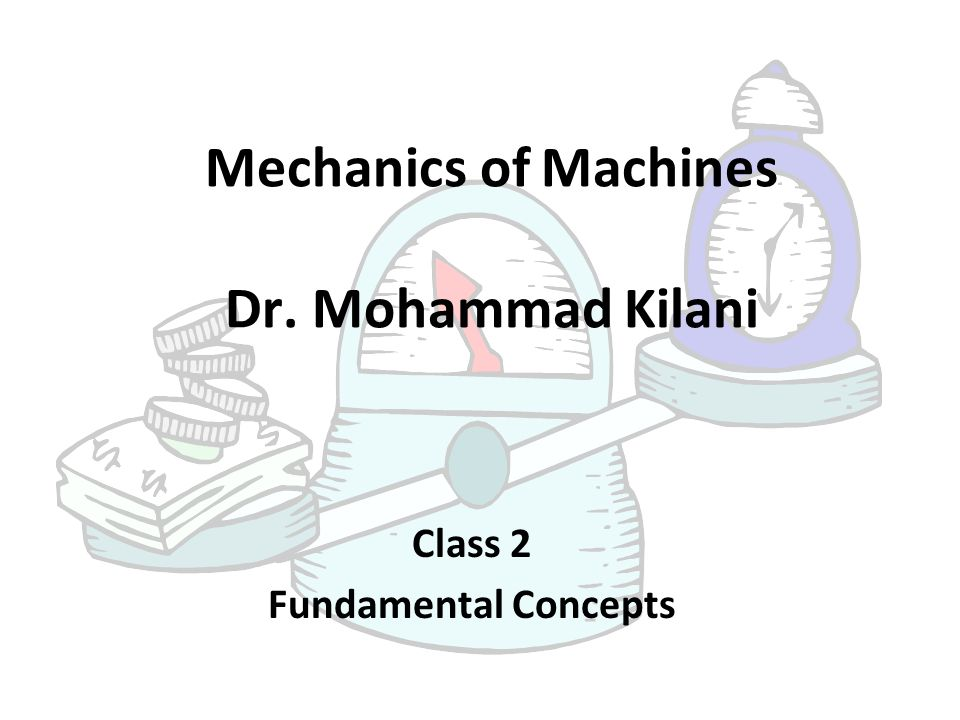 Mechanics of Machines Dr. Mohammad Kilani Class 2 Fundamental Concepts