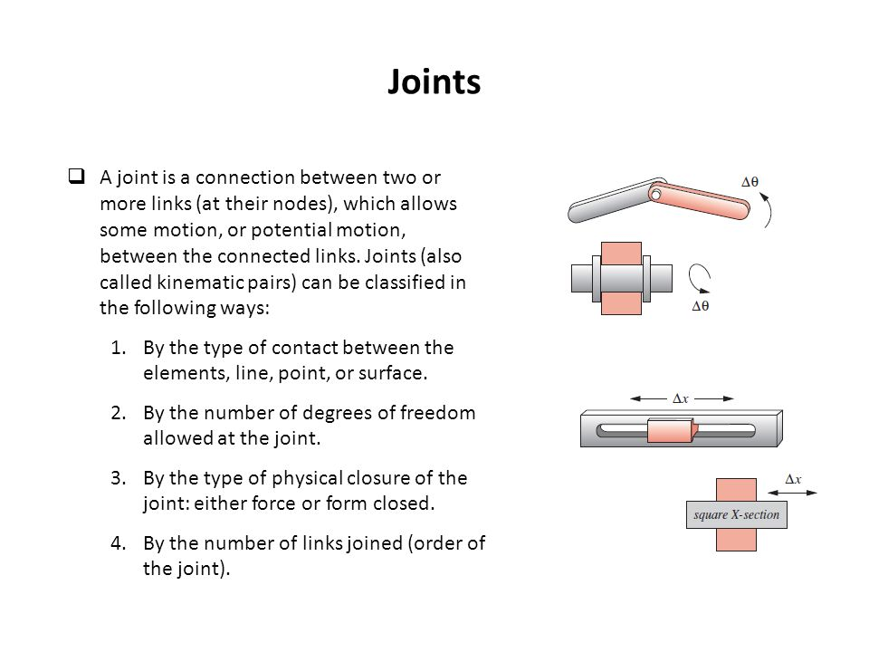 Joints  A joint is a connection between two or more links (at their nodes), which allows some motion, or potential motion, between the connected link