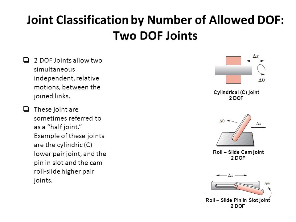 Joint Classification by Number of Allowed DOF: Two DOF Joints  2 DOF Joints allow two simultaneous independent, relative motions, between the joined
